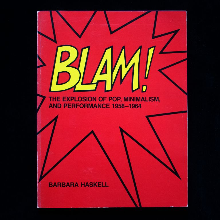 Blam! The Explosion of Pop, Minimalism, and Performance 1958-1964. Barbara Haskell.